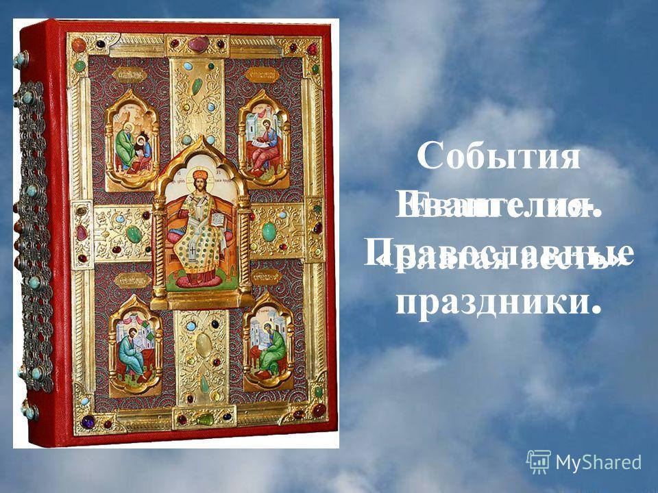 События Евангелия. Православные праздники. Евангелие - « Благая весть »