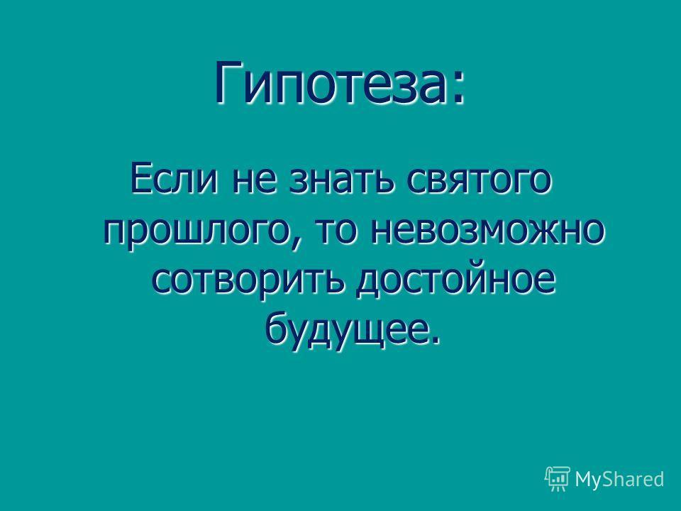 Гипотеза: Если не знать святого прошлого, то невозможно сотворить достойное будущее.