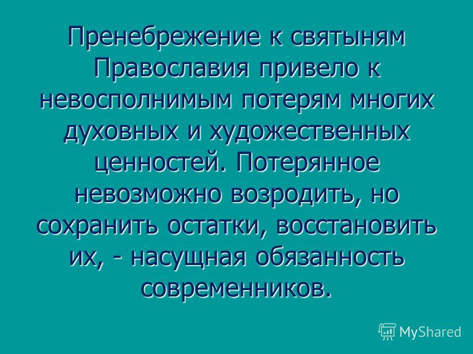 Пренебрежение к святыням Православия привело к невосполнимым потерям многих духовных и художественных ценностей. Потерянное невозможно возродить, но сохранить остатки, восстановить их, - насущная обязанность современников.