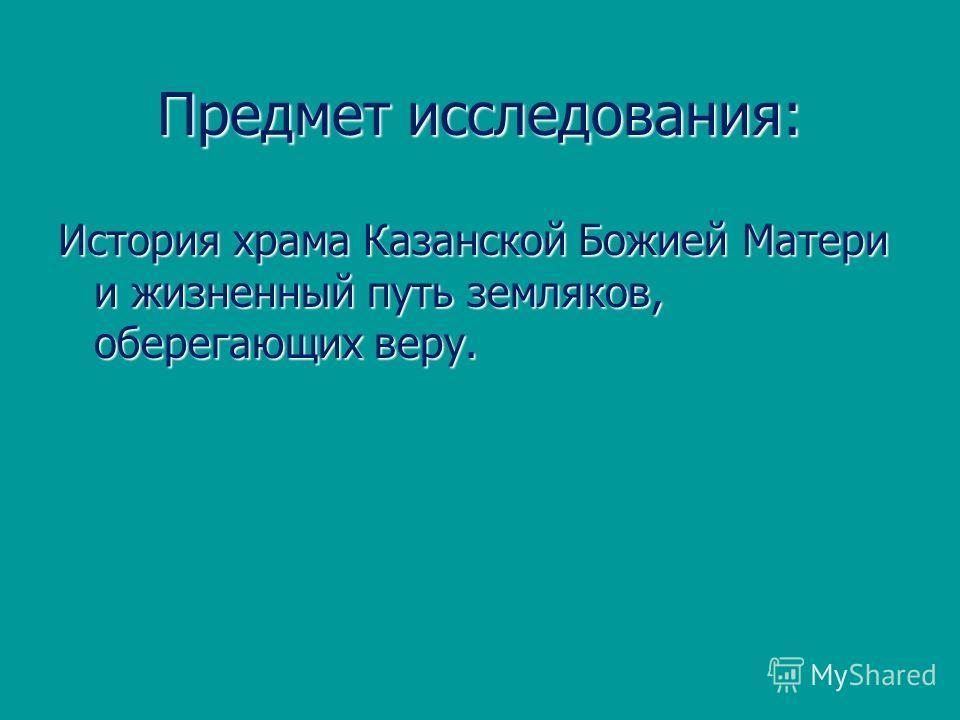 Предмет исследования: История храма Казанской Божией Матери и жизненный путь земляков, оберегающих веру.