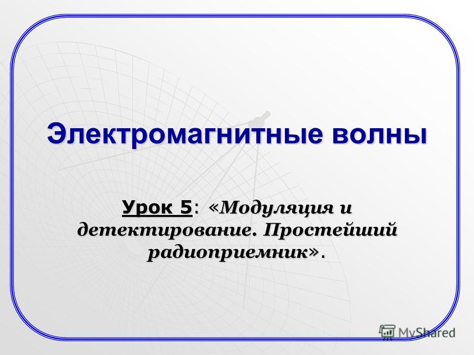 Электромагнитные волны Урок 5: « Модуляция и детектирование. Простейший радиоприемник ».