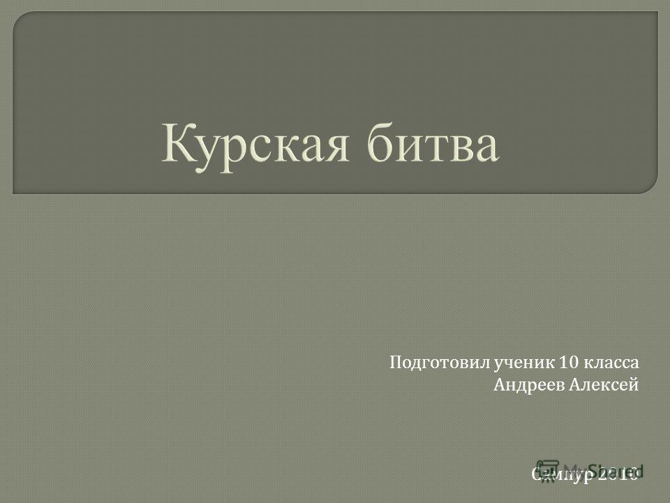 Курская битва Подготовил ученик 10 класса Андреев Алексей Сампур 2010