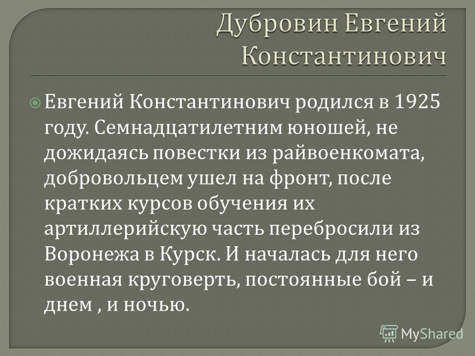 Евгений Константинович родился в 1925 году. Семнадцатилетним юношей, не дожидаясь повестки из райвоенкомата, добровольцем ушел на фронт, после кратких курсов обучения их артиллерийскую часть перебросили из Воронежа в Курск. И началась для него военна