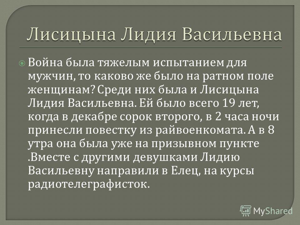 Война была тяжелым испытанием для мужчин, то каково же было на ратном поле женщинам ? Среди них была и Лисицына Лидия Васильевна. Ей было всего 19 лет, когда в декабре сорок второго, в 2 часа ночи принесли повестку из райвоенкомата. А в 8 утра она бы