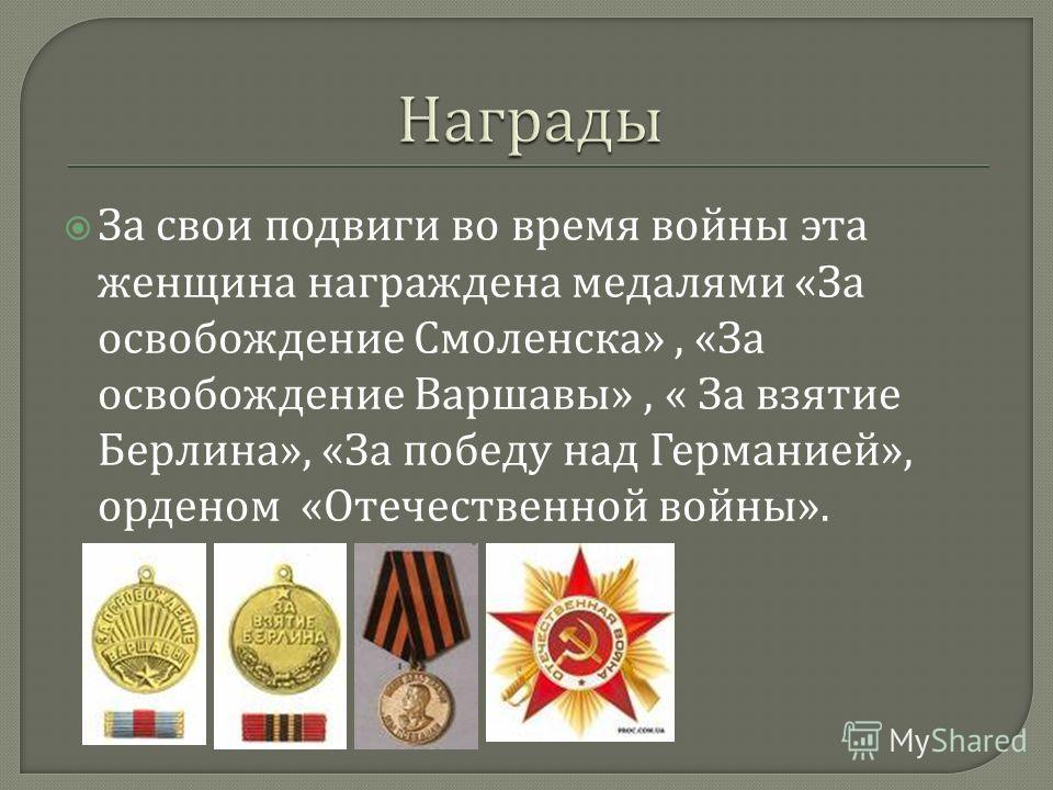 За свои подвиги во время войны эта женщина награждена медалями « За освобождение Смоленска », « За освобождение Варшавы », « За взятие Берлина », « За победу над Германией », орденом « Отечественной войны ».