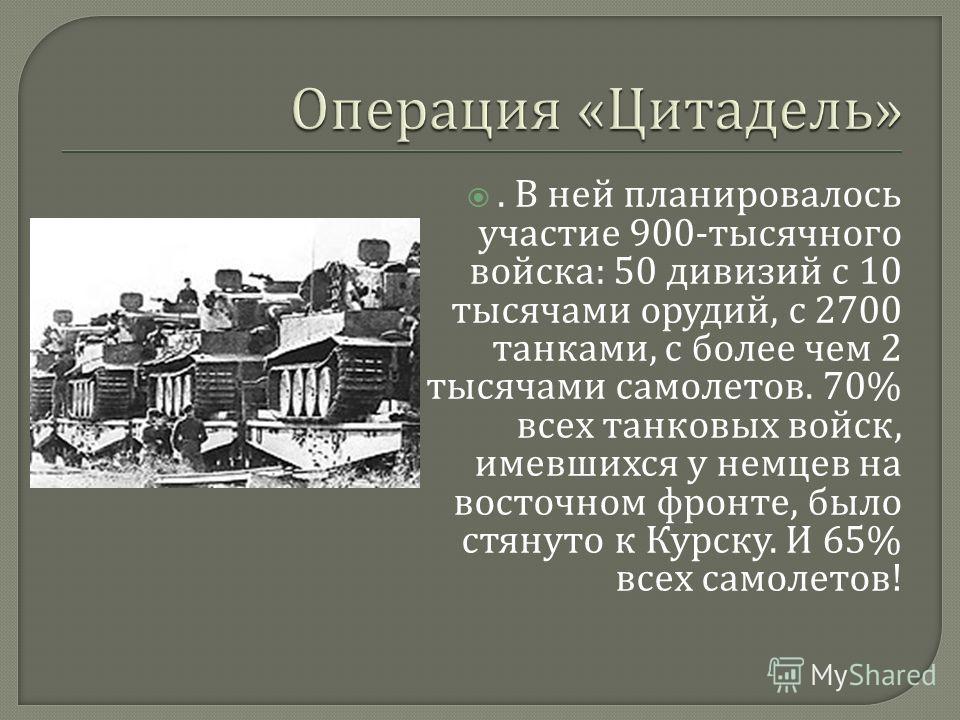 . В ней планировалось участие 900- тысячного войска : 50 дивизий с 10 тысячами орудий, с 2700 танками, с более чем 2 тысячами самолетов. 70% всех танковых войск, имевшихся у немцев на восточном фронте, было стянуто к Курску. И 65% всех самолетов !