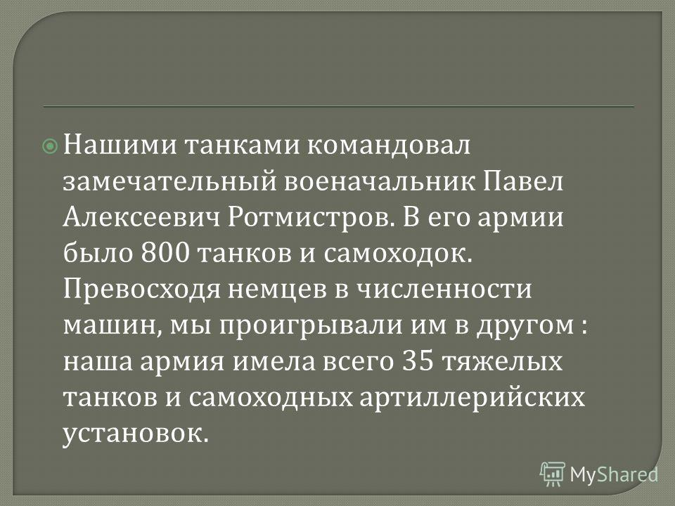 Нашими танками командовал замечательный военачальник Павел Алексеевич Ротмистров. В его армии было 800 танков и самоходок. Превосходя немцев в численности машин, мы проигрывали им в другом : наша армия имела всего 35 тяжелых танков и самоходных артил
