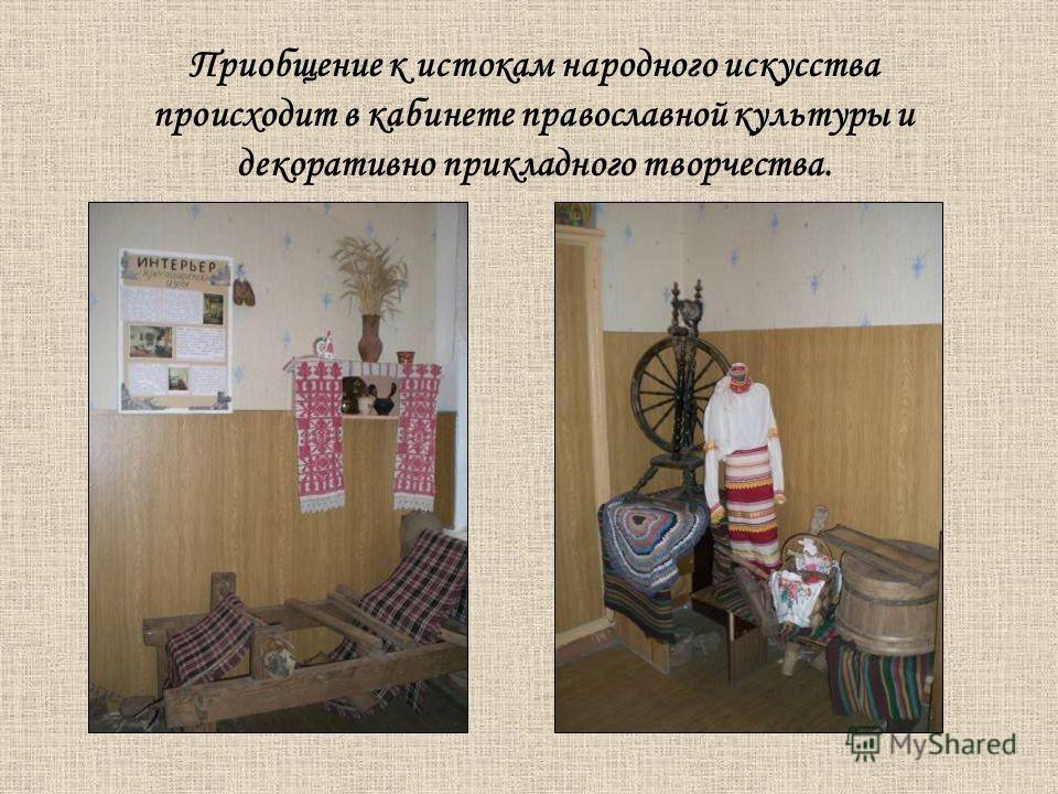 Приобщение к истокам народного искусства происходит в кабинете православной культуры и декоративно прикладного творчества.