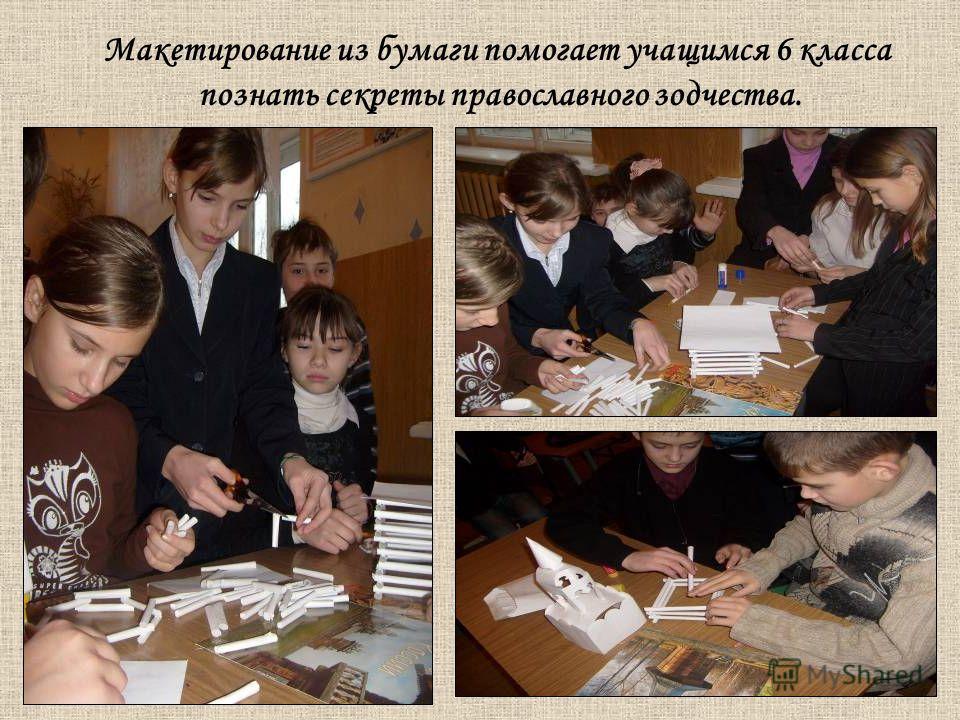 Макетирование из бумаги помогает учащимся 6 класса познать секреты православного зодчества.