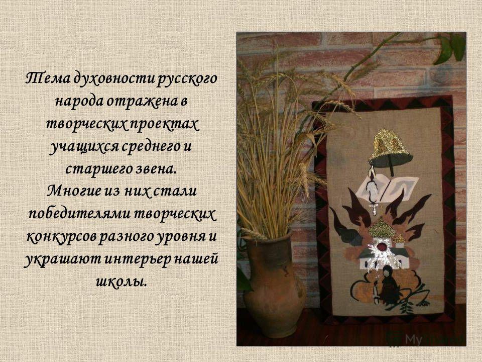 Тема духовности русского народа отражена в творческих проектах учащихся среднего и старшего звена. Многие из них стали победителями творческих конкурсов разного уровня и украшают интерьер нашей школы.
