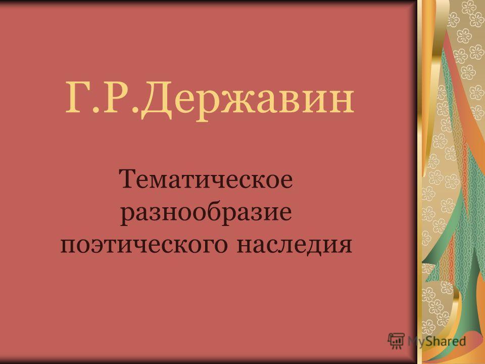 Г.Р.Державин Тематическое разнообразие поэтического наследия