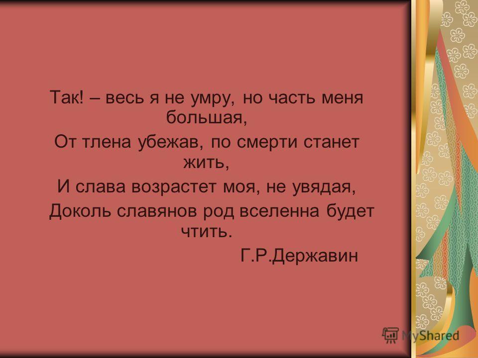 Так! – весь я не умру, но часть меня большая, От тлена убежав, по смерти станет жить, И слава возрастет моя, не увядая, Доколь славянов род вселенна будет чтить. Г.Р.Державин