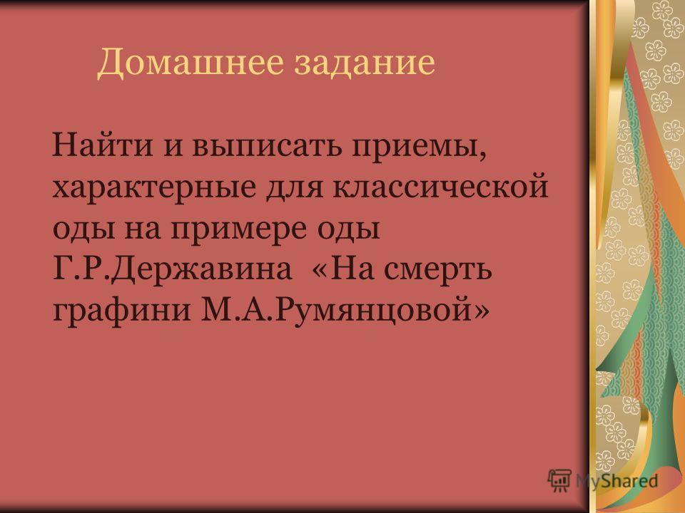 Домашнее задание Найти и выписать приемы, характерные для классической оды на примере оды Г.Р.Державина «На смерть графини М.А.Румянцовой»