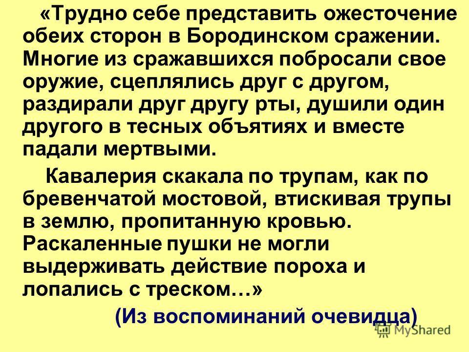 «Трудно себе представить ожесточение обеих сторон в Бородинском сражении. Многие из сражавшихся побросали свое оружие, сцеплялись друг с другом, раздирали друг другу рты, душили один другого в тесных объятиях и вместе падали мертвыми. Кавалерия скака