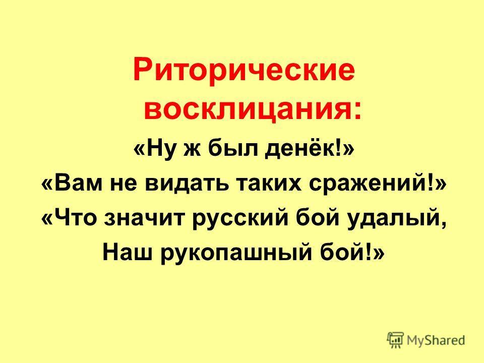 Риторические восклицания: «Ну ж был денёк!» «Вам не видать таких сражений!» «Что значит русский бой удалый, Наш рукопашный бой!»