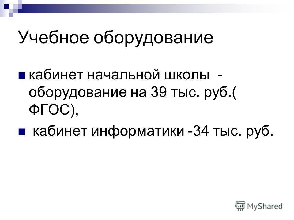 Учебное оборудование кабинет начальной школы - оборудование на 39 тыс. руб.( ФГОС), кабинет информатики -34 тыс. руб.