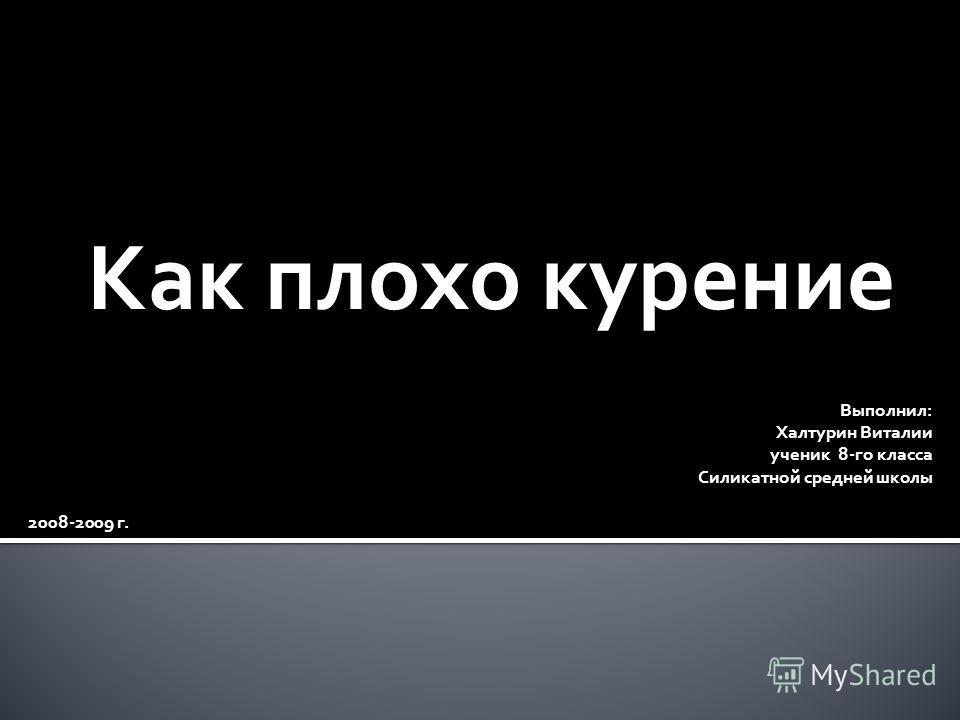 Как плохо курение Выполнил: Халтурин Виталии ученик 8-го класса Силикатной средней школы 2008-2009 г.