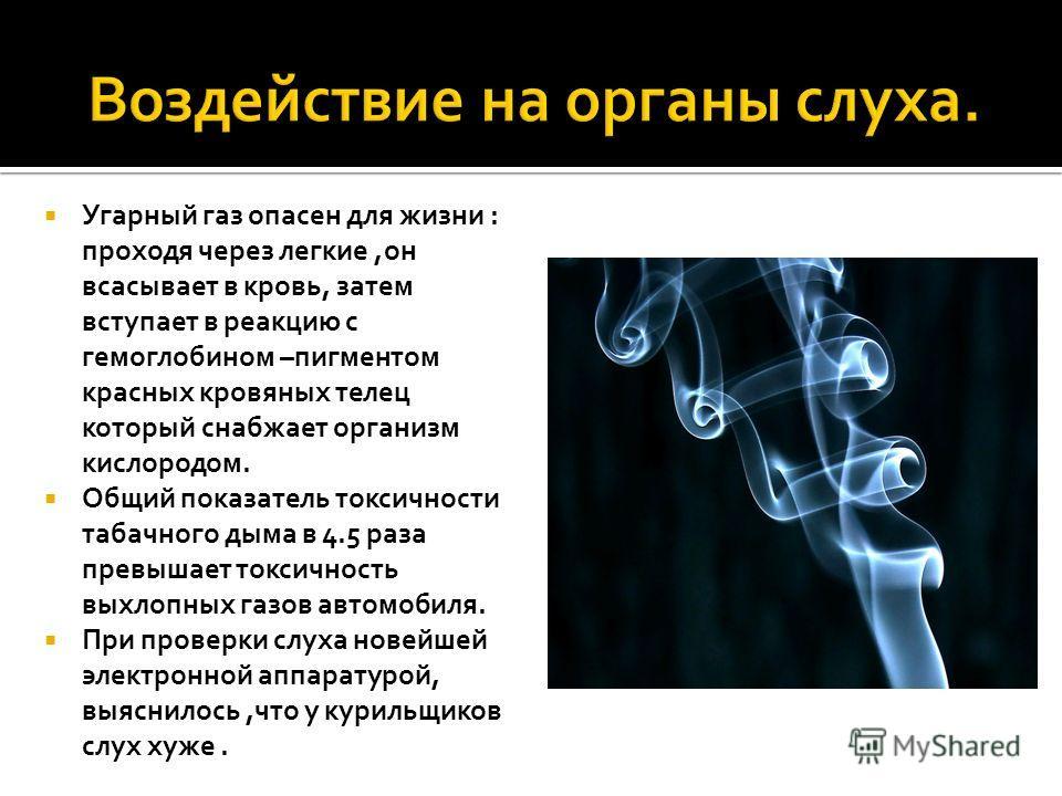Угарный газ опасен для жизни : проходя через легкие,он всасывает в кровь, затем вступает в реакцию с гемоглобином –пигментом красных кровяных телец который снабжает организм кислородом. Общий показатель токсичности табачного дыма в 4.5 раза превышает