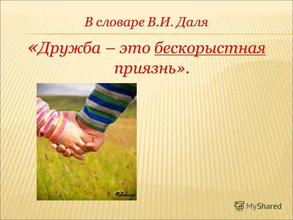 В словаре В.И. Даля « Дружба – это бескорыстная приязнь».