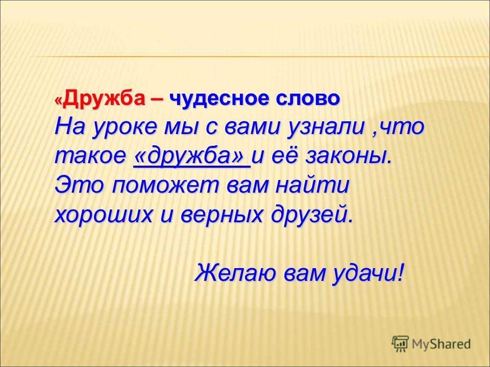 « Дружба – чудесное слово На уроке мы с вами узнали,что такое «дружба» и её законы. Это поможет вам найти хороших и верных друзей. Желаю вам удачи! Желаю вам удачи!