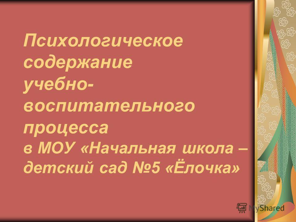 Психологическое содержание учебно- воспитательного процесса в МОУ «Начальная школа – детский сад 5 «Ёлочка»