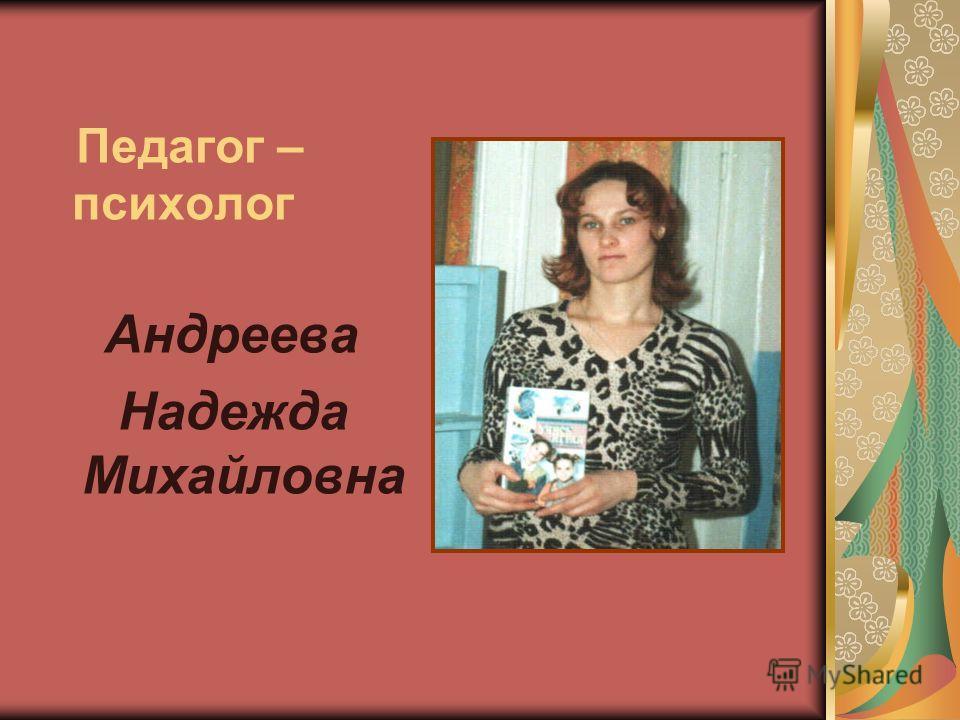 Педагог – психолог Андреева Надежда Михайловна