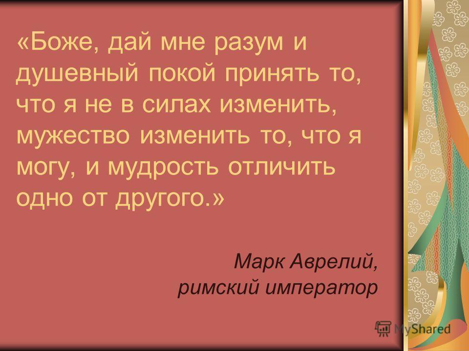 «Боже, дай мне разум и душевный покой принять то, что я не в силах изменить, мужество изменить то, что я могу, и мудрость отличить одно от другого.» Марк Аврелий, римский император