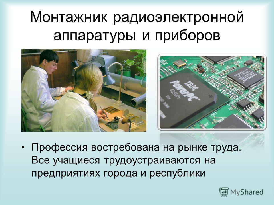 Монтажник радиоэлектронной аппаратуры и приборов Профессия востребована на рынке труда. Все учащиеся трудоустраиваются на предприятиях города и республики