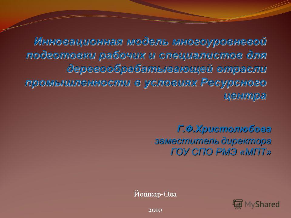 Г.Ф.Христолюбова заместитель директора ГОУ СПО РМЭ «МПТ» Йошкар-Ола 2010