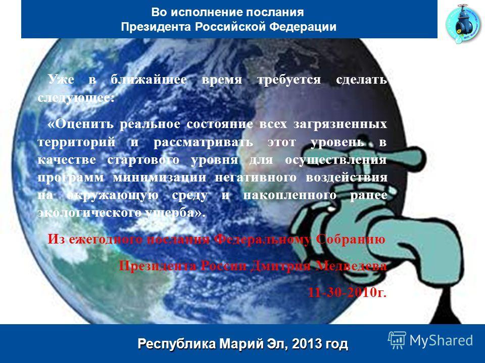 Page 2 www.marnp.ru Республика Марий Эл, 2013 год Во исполнение послания Президента Российской Федерации Уже в ближайшее время требуется сделать следующее: «Оценить реальное состояние всех загрязненных территорий и рассматривать этот уровень в качест