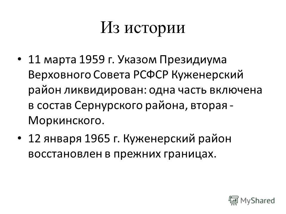 Из истории 11 марта 1959 г. Указом Президиума Верховного Совета РСФСР Куженерский район ликвидирован: одна часть включена в состав Сернурского района, вторая - Моркинского. 12 января 1965 г. Куженерский район восстановлен в прежних границах.