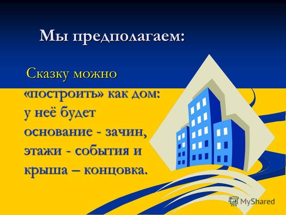 Мы предполагаем: Мы предполагаем: Сказку можно «построить» как дом: у неё будет основание - зачин, этажи - события и крыша – концовка. Сказку можно «построить» как дом: у неё будет основание - зачин, этажи - события и крыша – концовка.
