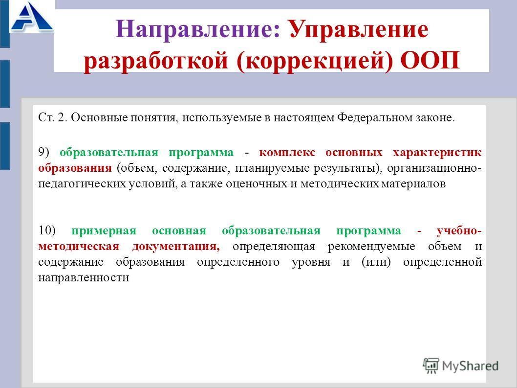 Направление: Управление разработкой (коррекцией) ООП Ст. 2. Основные понятия, используемые в настоящем Федеральном законе. 9) образовательная программа - комплекс основных характеристик образования (объем, содержание, планируемые результаты), организ