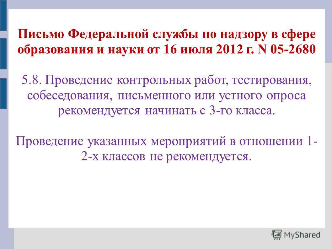 Письмо Федеральной службы по надзору в сфере образования и науки от 16 июля 2012 г. N 05-2680 5.8. Проведение контрольных работ, тестирования, собеседования, письменного или устного опроса рекомендуется начинать с 3-го класса. Проведение указанных ме