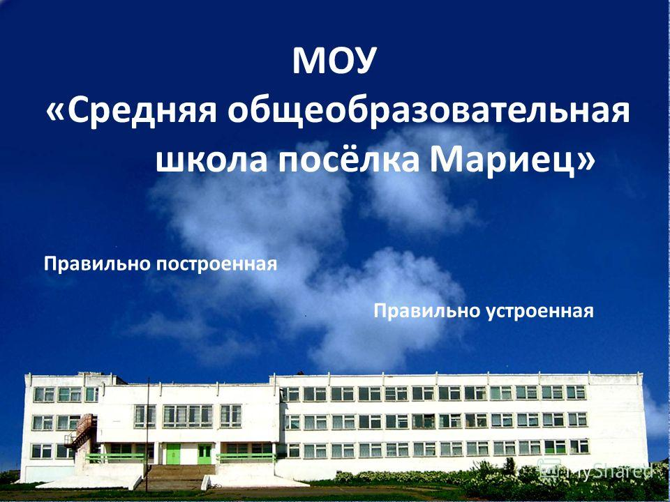 МОУ «Средняя общеобразовательная школа посёлка Мариец» Правильно построенная Правильно устроенная