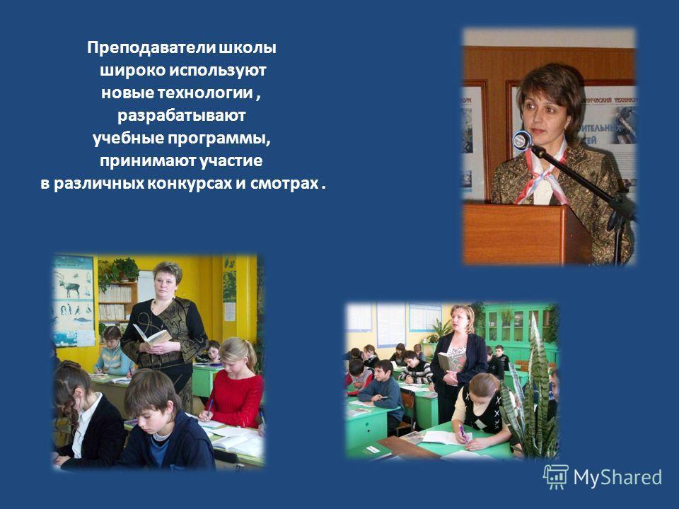 Преподаватели школы широко используют новые технологии, разрабатывают учебные программы, принимают участие в различных конкурсах и смотрах.