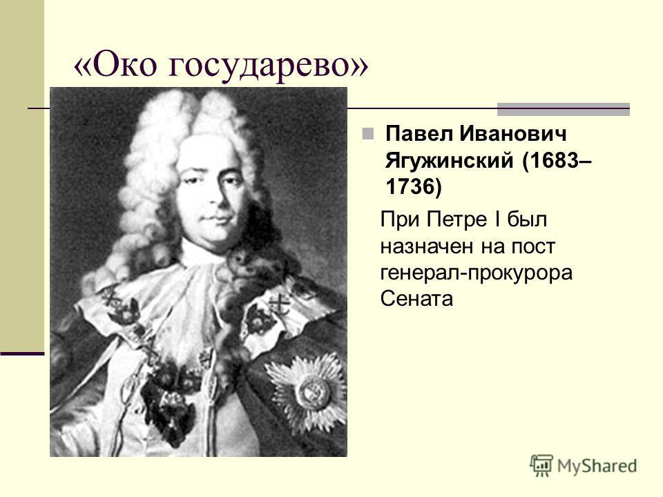 «Око государево» Павел Иванович Ягужинский (1683– 1736) При Петре I был назначен на пост генерал-прокурора Сената