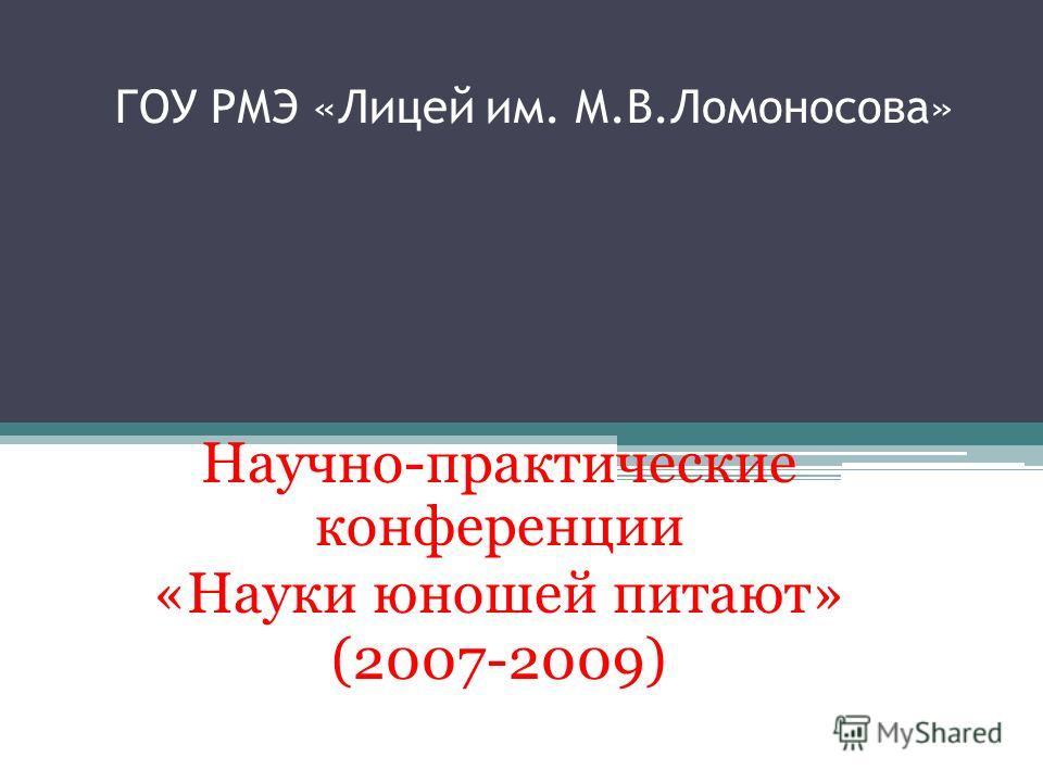 ГОУ РМЭ «Лицей им. М.В.Ломоносова» Научно-практические конференции «Науки юношей питают» (2007-2009)