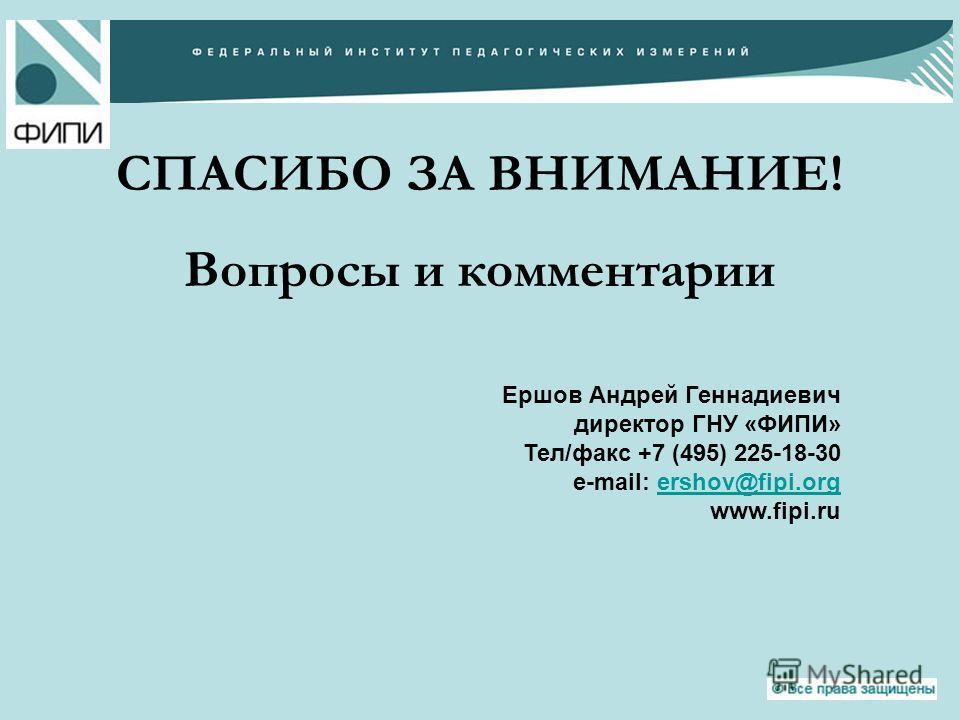 СПАСИБО ЗА ВНИМАНИЕ! Вопросы и комментарии Ершов Андрей Геннадиевич директор ГНУ «ФИПИ» Тел/факс +7 (495) 225-18-30 e-mail: ershov@fipi.orgershov@fipi.org www.fipi.ru