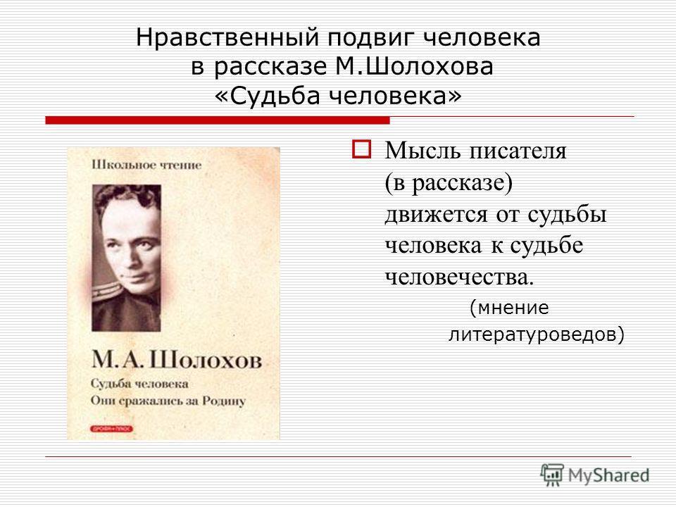 Нравственный подвиг человека в рассказе М.Шолохова «Судьба человека» Мысль писателя (в рассказе) движется от судьбы человека к судьбе человечества. (мнение литературоведов)