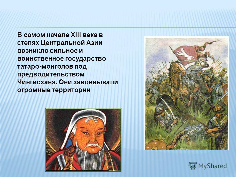 В самом начале XIII века в степях Центральной Азии возникло сильное и воинственное государство татаро-монголов под предводительством Чингисхана. Они завоевывали огромные территории
