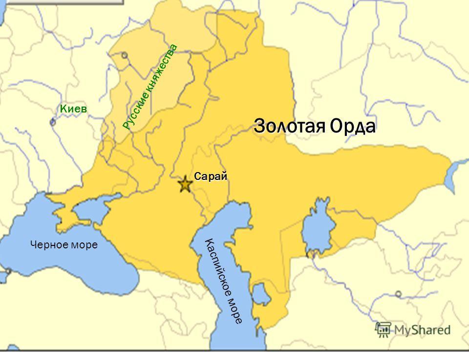 Русские княжества Киев Черное море Каспийское море Золотая Орда Сарай