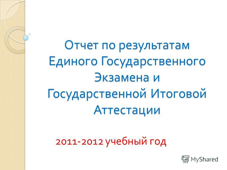 Отчет по результатам Единого Государственного Экзамена и Государственной Итоговой Аттестации 2011-2012 учебный год