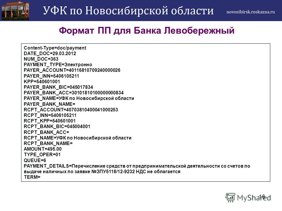 16 Формат ПП для Банка Левобережный Content-Type=doc/payment DATE_DOC=29.03.2012 NUM_DOC=363 PAYMENT_TYPE=Электронно PAYER_ACCOUNT=40116810709240000026 PAYER_INN=5406105211 KPP=540601001 PAYER_BANK_BIC=045017834 PAYER_BANK_ACC=30101810100000000834 PA