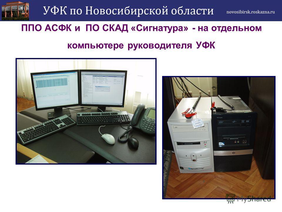 5 ППО АСФК и ПО СКАД «Сигнатура» - на отдельном компьютере руководителя УФК