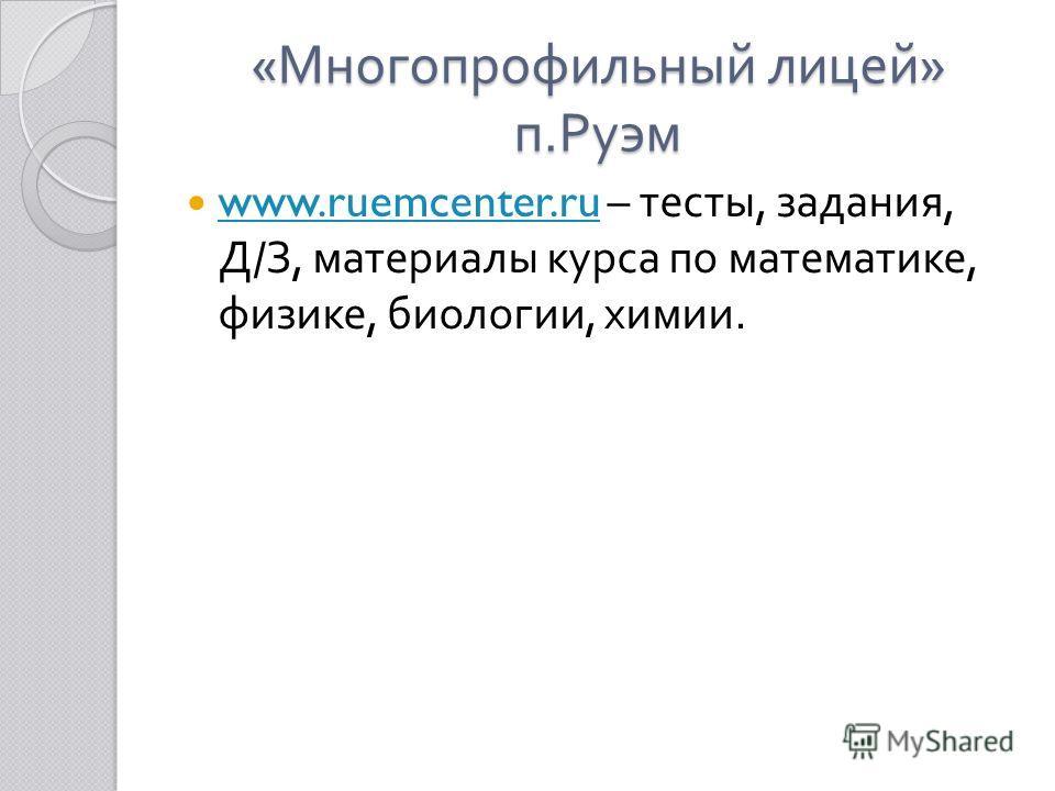 « Многопрофильный лицей » п. Руэм www.ruemcenter.ru – тесты, задания, Д / З, материалы курса по математике, физике, биологии, химии. www.ruemcenter.ru