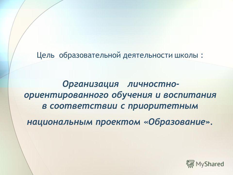 Цель образовательной деятельности школы : Организация личностно- ориентированного обучения и воспитания в соответствии с приоритетным национальным проектом «Образование».