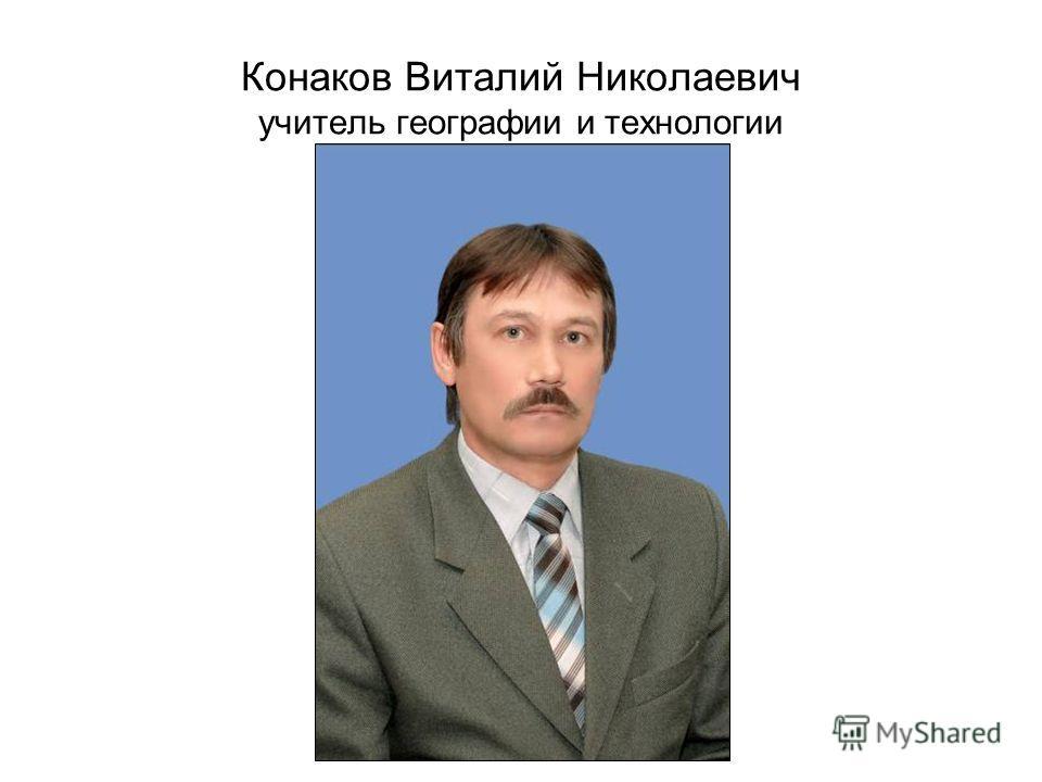 Конаков Виталий Николаевич учитель географии и технологии
