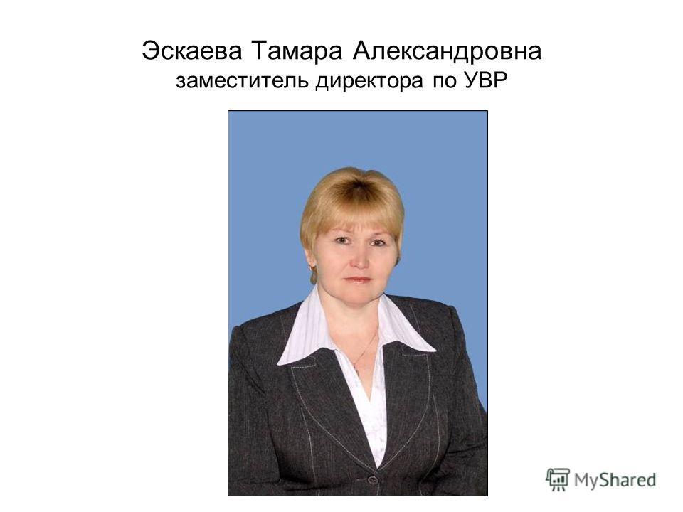 Эскаева Тамара Александровна заместитель директора по УВР