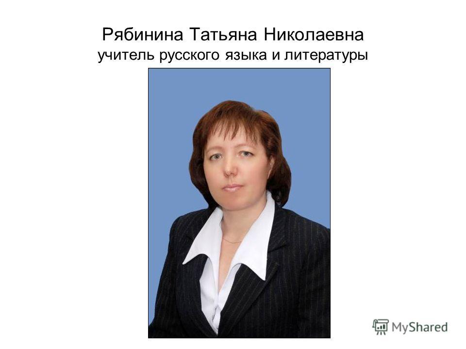 Рябинина Татьяна Николаевна учитель русского языка и литературы